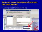 you can move databases between the data stores