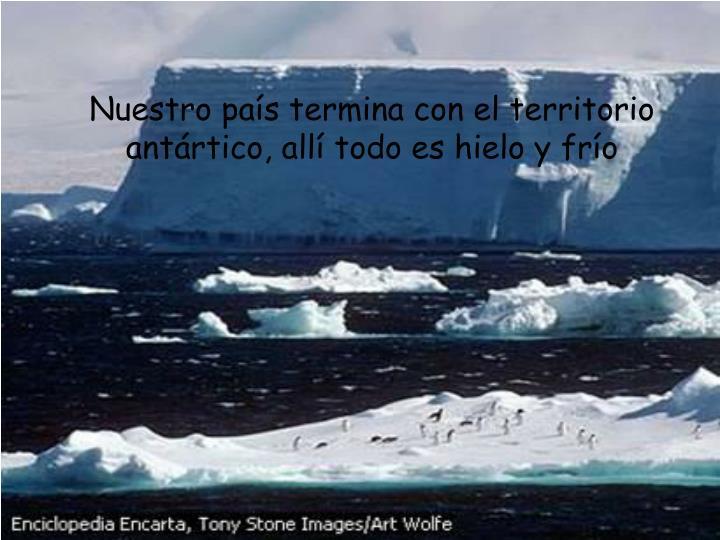 Nuestro país termina con el territorio antártico, allí todo es hielo y frío