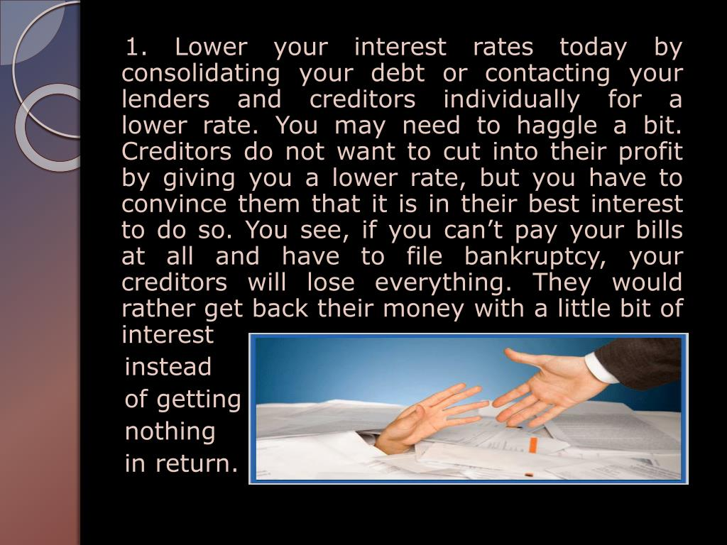 1. Lower your interest rates today by consolidating your debt or contacting your lenders and creditors individually for a       lower rate. You may need to haggle a bit. Creditors do not want to cut into their profit by giving you a lower rate, but you have to convince them that it is in their best interest to do so. You see, if you can't pay your bills at all and have to file bankruptcy, your creditors will lose everything. They would rather get back their money with a little bit of interest