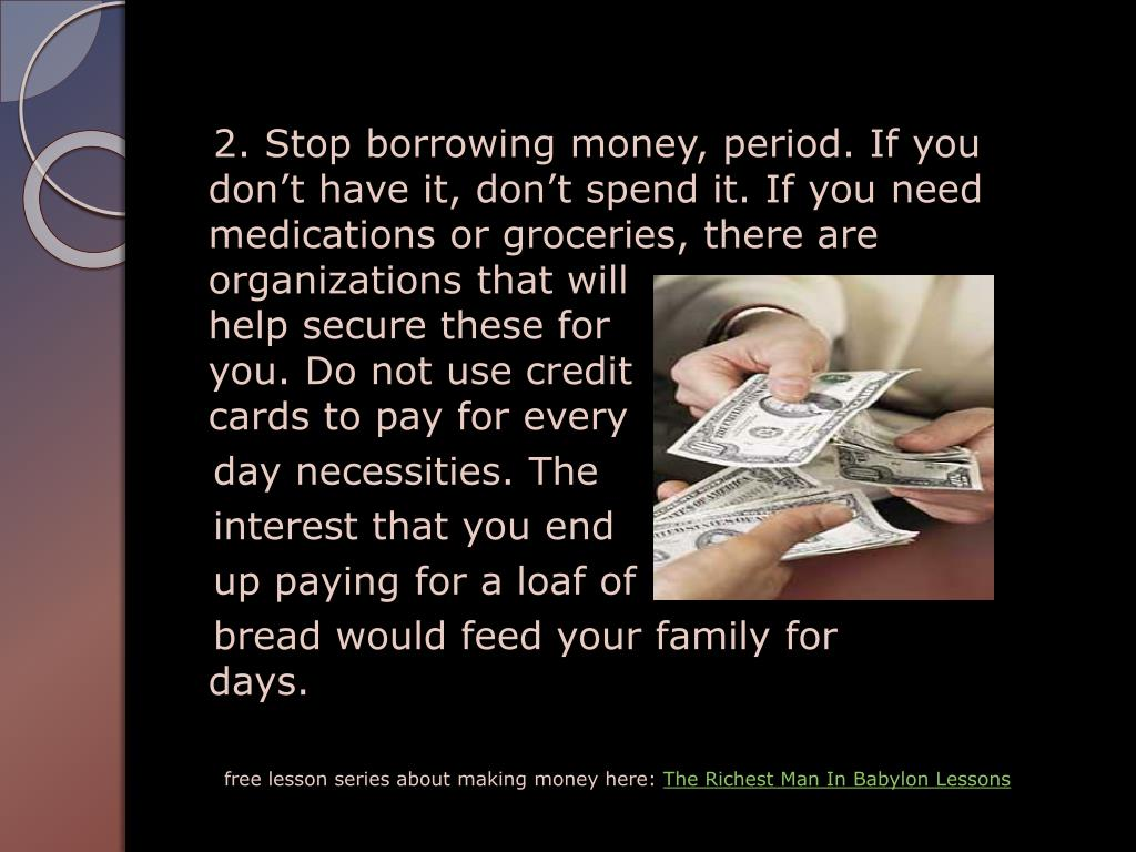 2. Stop borrowing money, period. If you  don't have it, don't spend it. If you need   medications or groceries, there are organizations that will                       help secure these for                          you. Do not use credit                     cards to pay for every