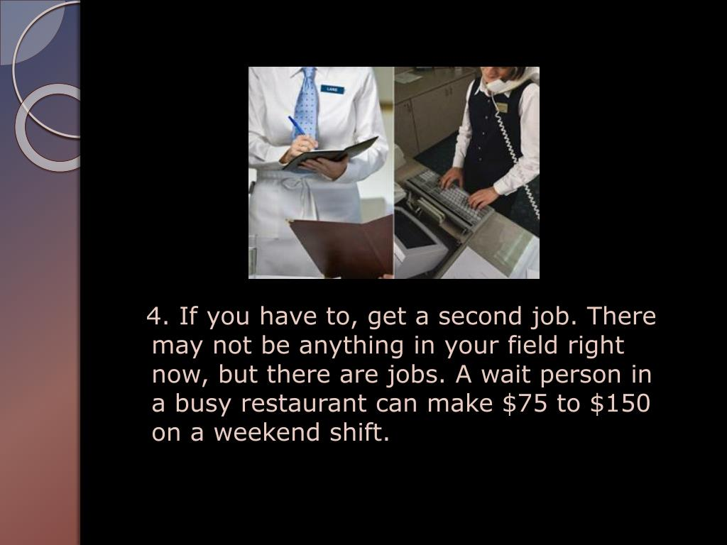 4. If you have to, get a second job. There may not be anything in your field right now, but there are jobs. A wait person in a busy restaurant can make $75 to $150 on a weekend shift.