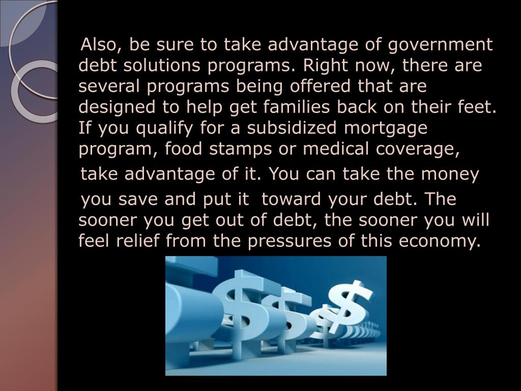 Also, be sure to take advantage of government debt solutions programs. Right now, there are several programs being offered that are designed to help get families back on their feet. If you qualify for a subsidized mortgage program, food stamps or medical coverage,