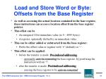 load and store word or byte offsets from the base register