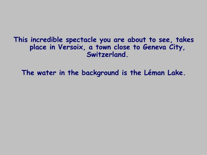 This incredible spectacle you are about to see, takes place in Versoix, a town close to Geneva City,...