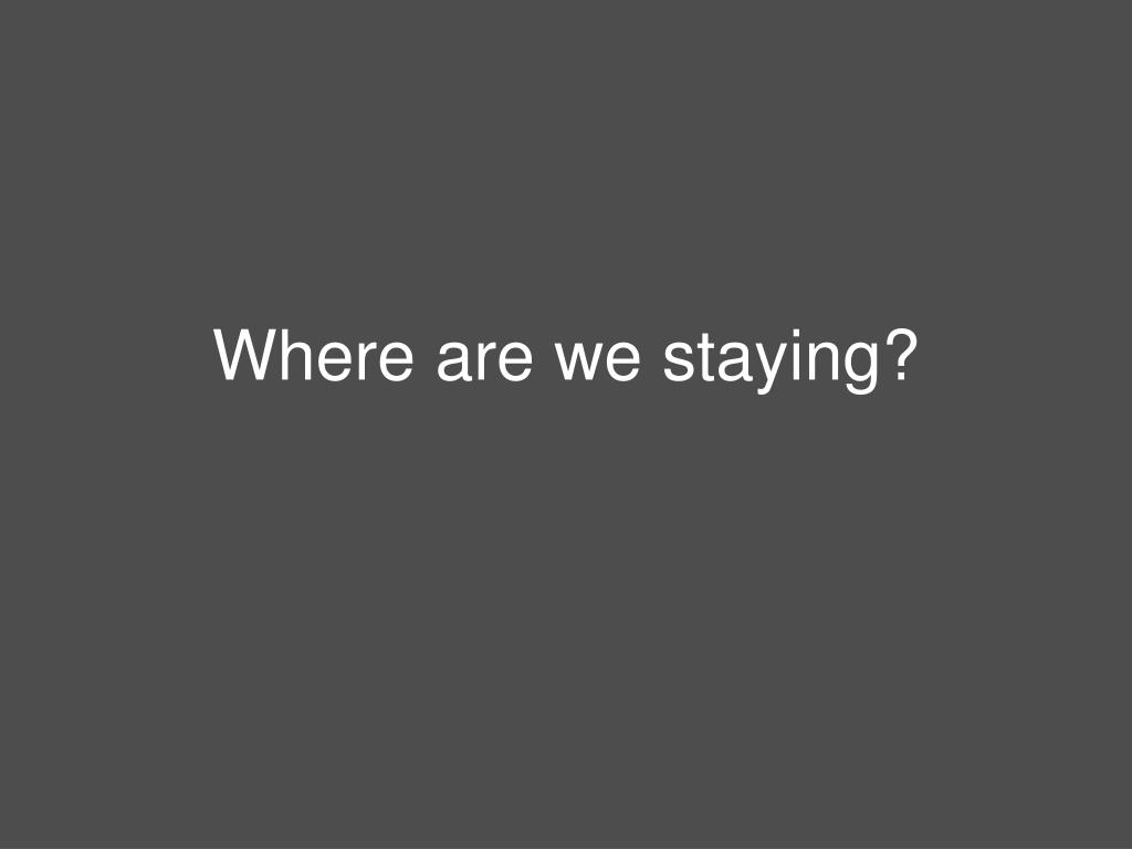 Where are we staying?