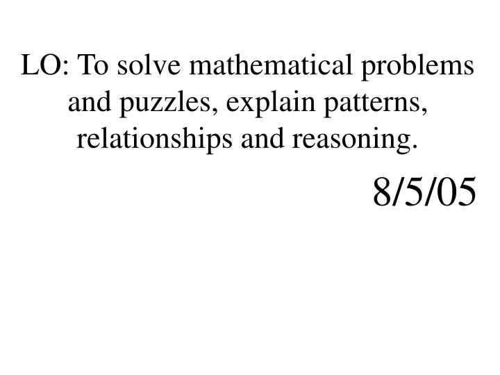 LO: To solve mathematical problems and puzzles, explain patterns, relationships and reasoning.