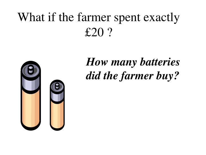 What if the farmer spent exactly £20 ?