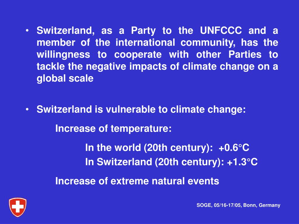 Switzerland, as a Party to the UNFCCC and a member of the international community, has the willingness to cooperate with other Parties to tackle the negative impacts of climate change on a global scale