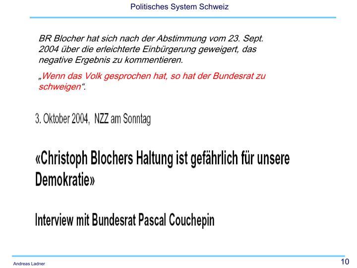 BR Blocher hat sich nach der Abstimmung vom 23. Sept. 2004 über die erleichterte Einbürgerung geweigert, das negative Ergebnis zu kommentieren.