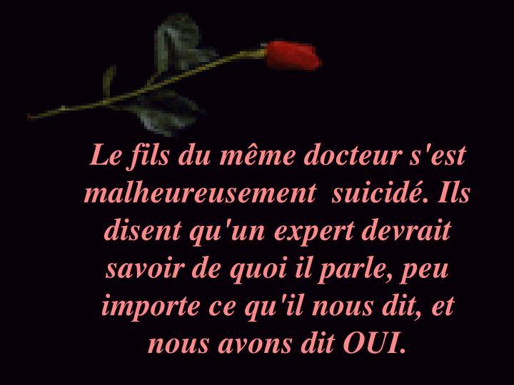 Le fils du même docteur s'est malheureusement suicidé. Ils disentqu'un expert devrait savoir dequoi il parle, peu importe ce qu'il nous dit, et nous avons dit OUI.