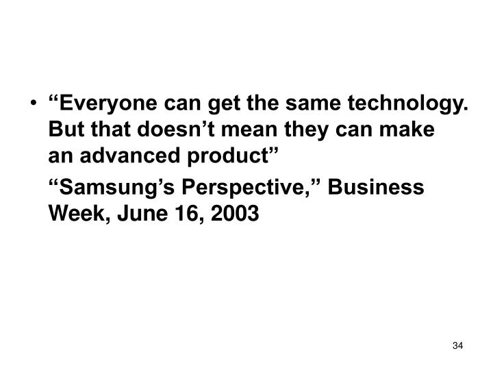 """""""Everyone can get the same technology. But that doesn't mean they can make an advanced product"""""""