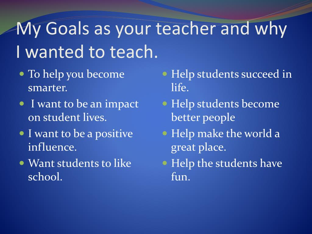 My Goals as your teacher and why I wanted to teach.