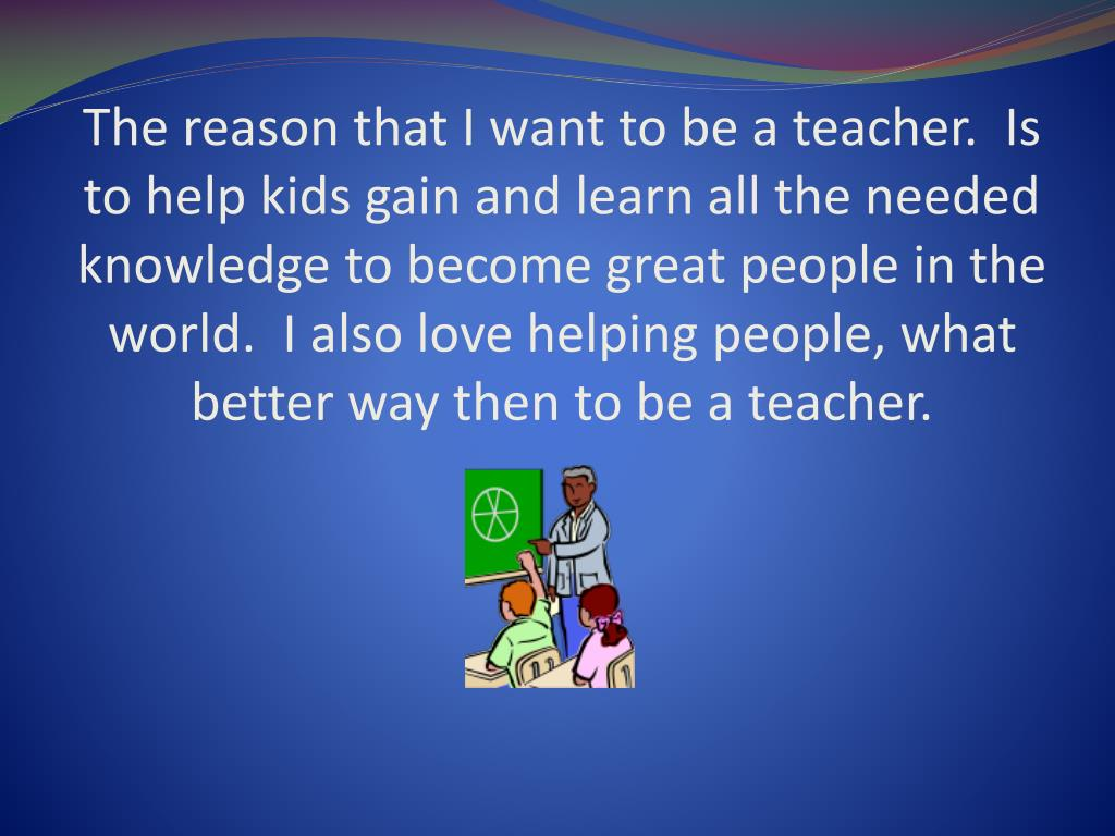 The reason that I want to be a teacher.  Is to help kids gain and learn all the needed knowledge to become great people in the world.  I also love helping people, what better way then to be a teacher.