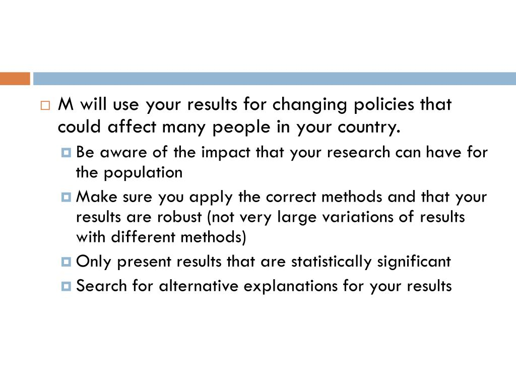 M will use your results for changing policies that could affect many people in your country.