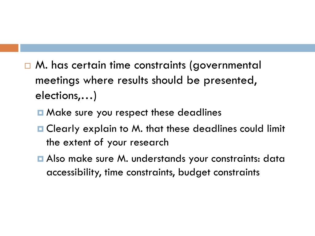 M. has certain time constraints (governmental meetings where results should be presented, elections,…)