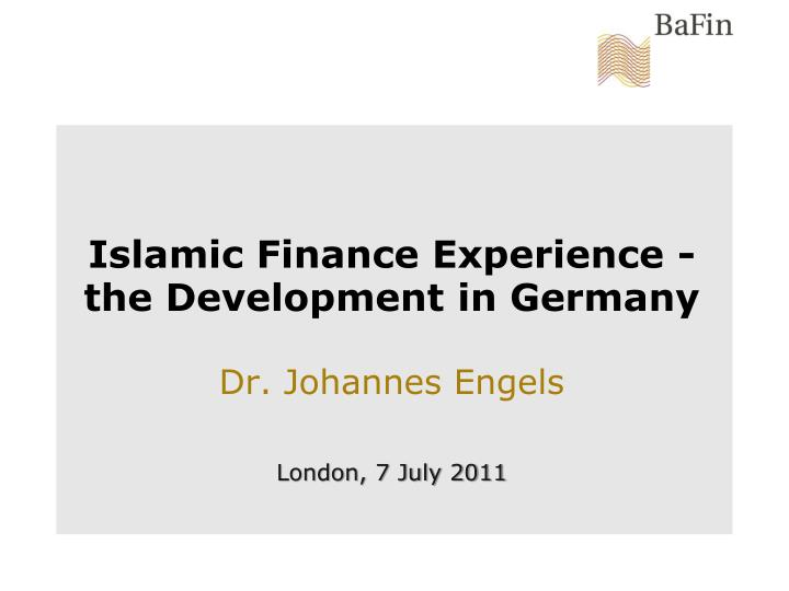 islamic finance experience the development in germany dr johannes engels london 7 july 2011 n.