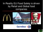 in reality eu food safety is driven by retail and global food companies