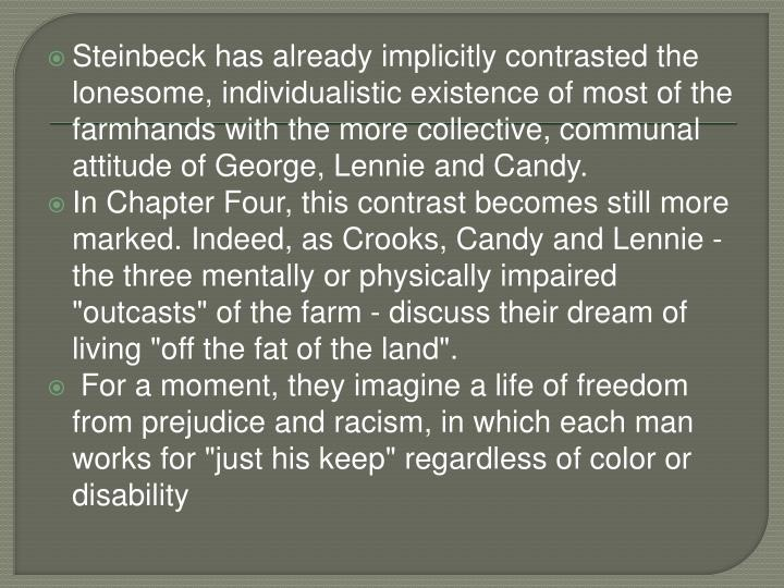 Steinbeck has already implicitly contrasted the lonesome, individualistic existence of most of the farmhands with the more collective, communal attitude of George, Lennie and Candy.
