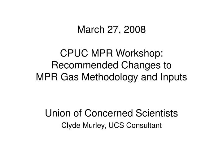 march 27 2008 cpuc mpr workshop recommended changes to mpr gas methodology and inputs n.