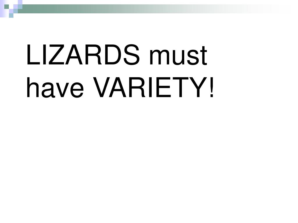 LIZARDS must have VARIETY!