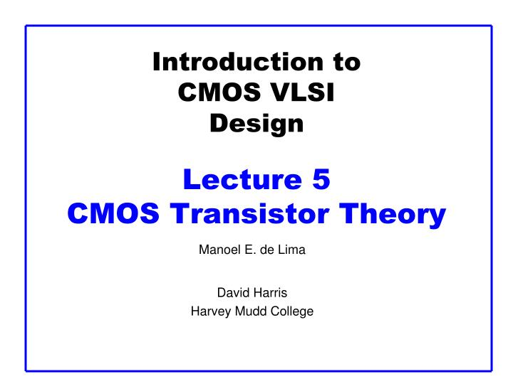 introduction to cmos vlsi design lecture 5 cmos transistor theory n.
