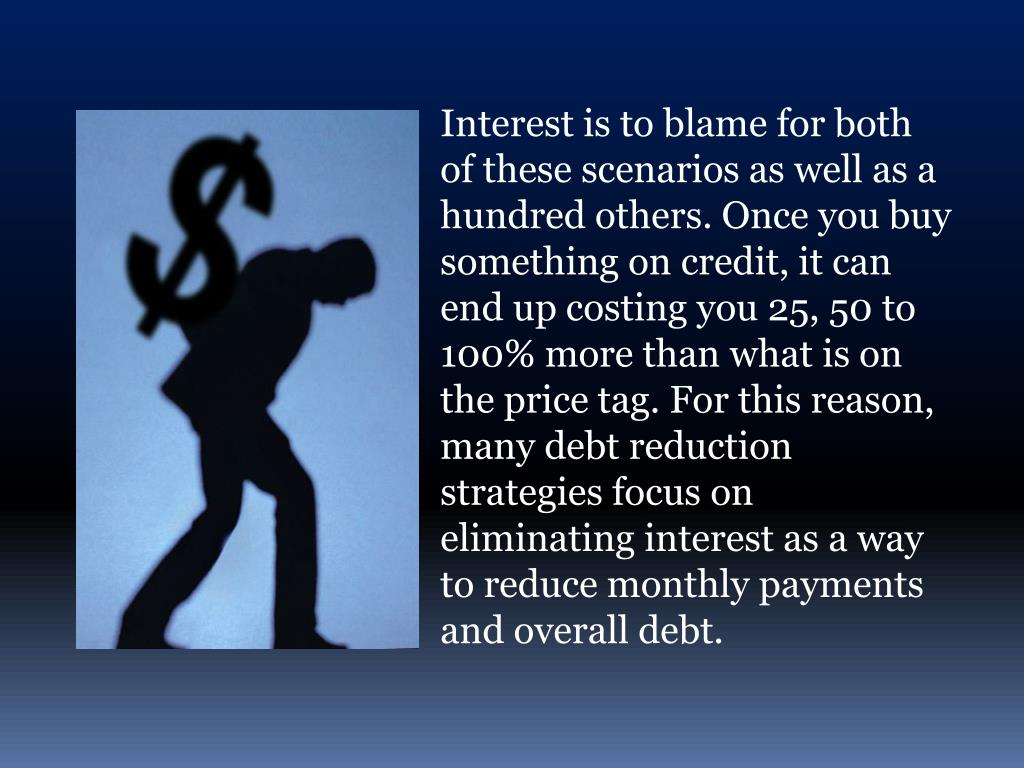 Interest is to blame for both of these scenarios as well as a hundred others. Once you buy something on credit, it can end up costing you 25, 50 to 100% more than what is on the price tag. For this reason, many debt reduction strategies focus on eliminating interest as a way to reduce monthly payments and overall debt.
