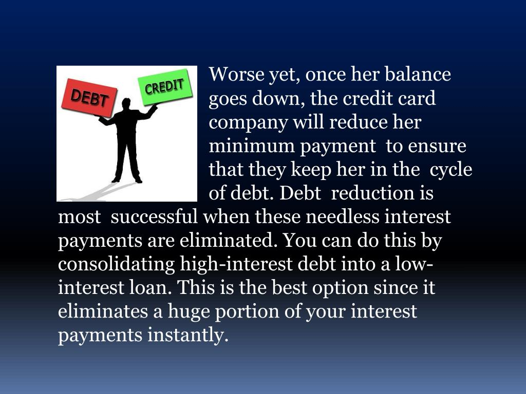 Worse yet, once her balance    goes down, the credit card company will reduce her minimum payment  to ensure that they keep her in the  cycle    of debt. Debt  reduction