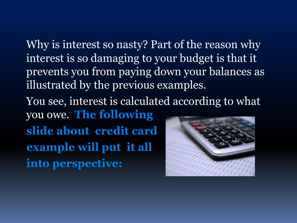 Why is interest so nasty? Part of the reason why interest is so damaging to your budget is that it prevents you from paying down your balances as illustrated by the previous examples.