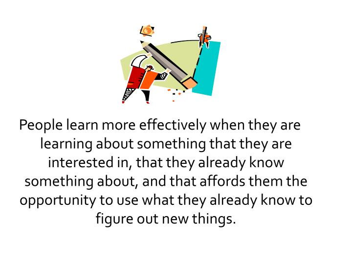 People learn more effectively when they are learning about something that they are interested in, that they already know something about, and that affords them the opportunity to use what they already know to figure out new things.