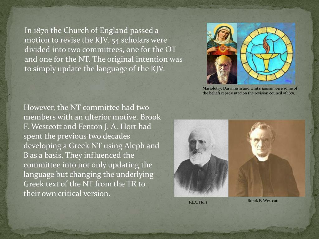 In 1870 the Church of England passed a motion to revise the KJV. 54 scholars were divided into two committees, one for the OT and one for the NT. The original intention was to simply update the language of the KJV.