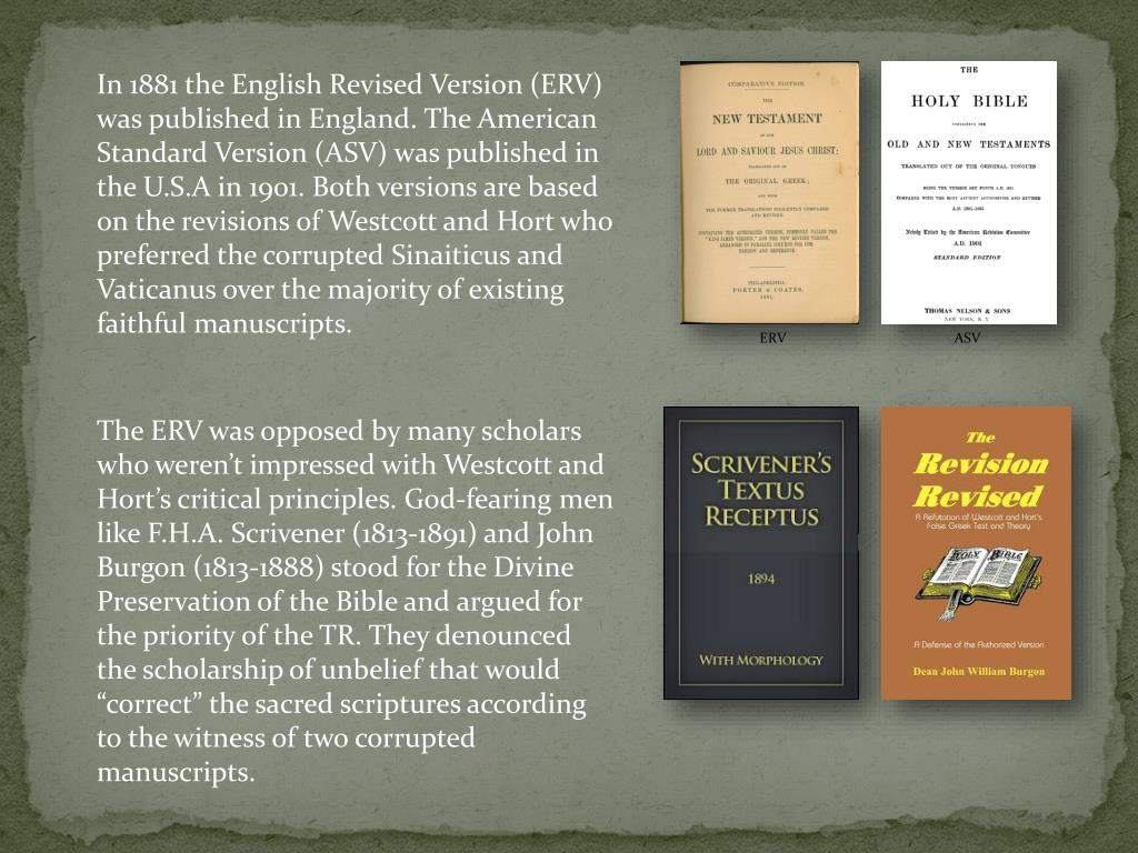 In 1881 the English Revised Version (ERV) was published in England. The American Standard Version (ASV) was published in the U.S.A in 1901. Both versions are based on the revisions of Westcott and