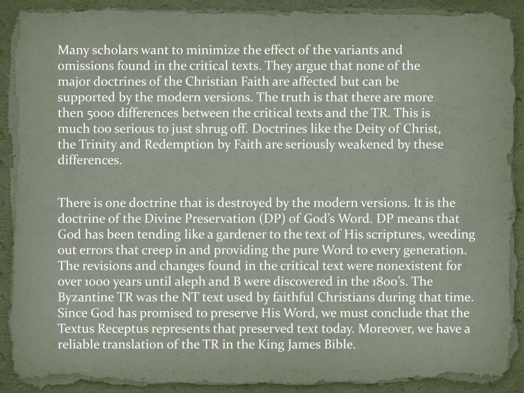 Many scholars want to minimize the effect of the variants and omissions found in the critical texts. They argue that none of the major doctrines of the Christian Faith are affected but can be supported by the modern versions. The truth is that there are more then 5000 differences between the critical texts and the TR. This is much too serious to just shrug off. Doctrines like the Deity of Christ, the Trinity and Redemption by Faith are seriously weakened by these differences.