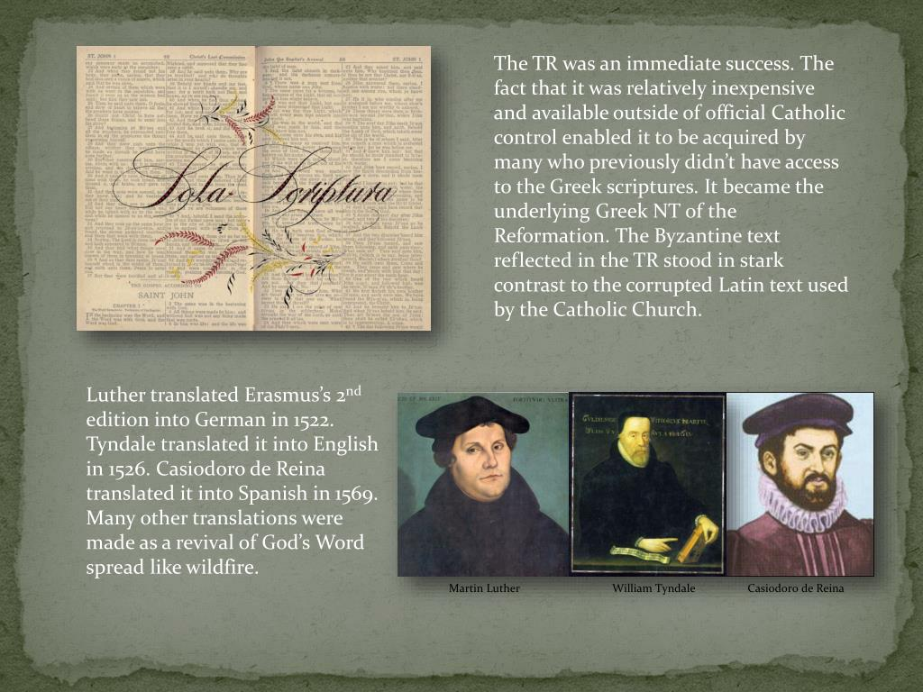The TR was an immediate success. The fact that it was relatively inexpensive and available outside of official Catholic control enabled it to be acquired by many who previously didn't have access to the Greek scriptures. It became the underlying Greek NT of the Reformation. The Byzantine text reflected in the TR stood in stark contrast to the corrupted Latin text used by the Catholic Church.