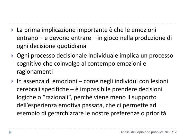 La prima implicazione importante è che le emozioni entrano – e devono entrare – in gioco nella produzione di ogni decisione quotidiana