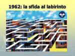 1962 la sfida al labirinto
