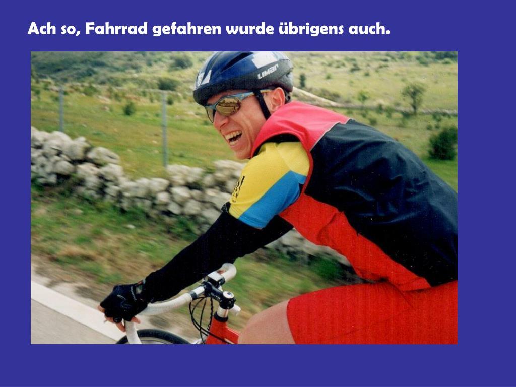 Ach so, Fahrrad gefahren wurde übrigens auch.