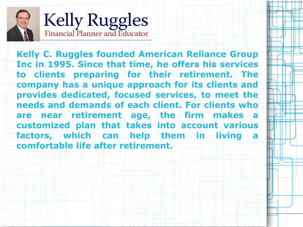 Kelly C. Ruggles founded American Reliance Group Inc in 1995. Since that time, he offers his services to clients preparing for their retirement. The company has a unique approach for its clients and provides dedicated, focused services, to meet the needs and demands of each client. For clients who are near retirement age, the firm makes a customized plan that takes into account various factors, which can help them in living a comfortable life after retirement.