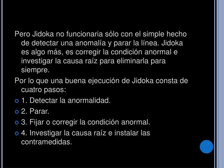 Pero Jidoka no funcionaria sólo con el simple hecho de detectar una anomalía y parar la línea. Jidoka es algo más, es corregir la condición anormal e investigar la causa raíz para eliminarla para siempre.