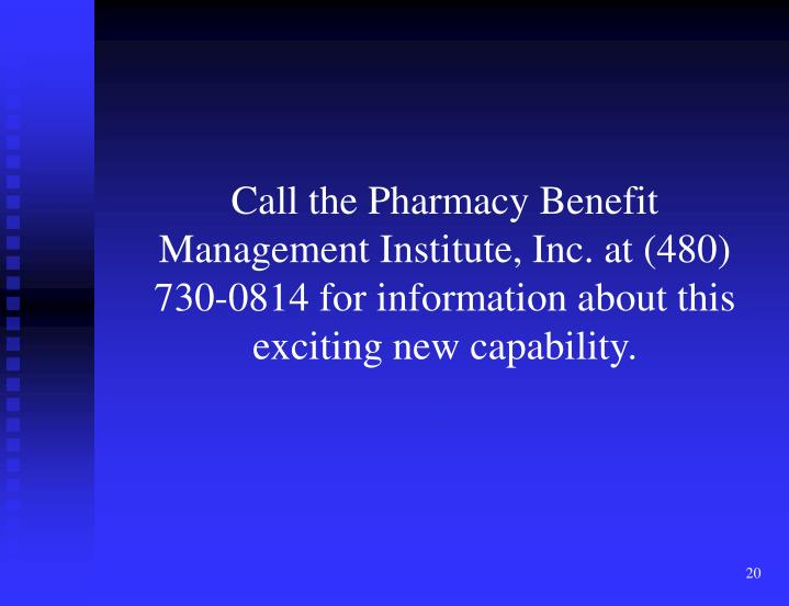 Call the Pharmacy Benefit Management Institute, Inc. at (480) 730-0814 for information about this exciting new capability.