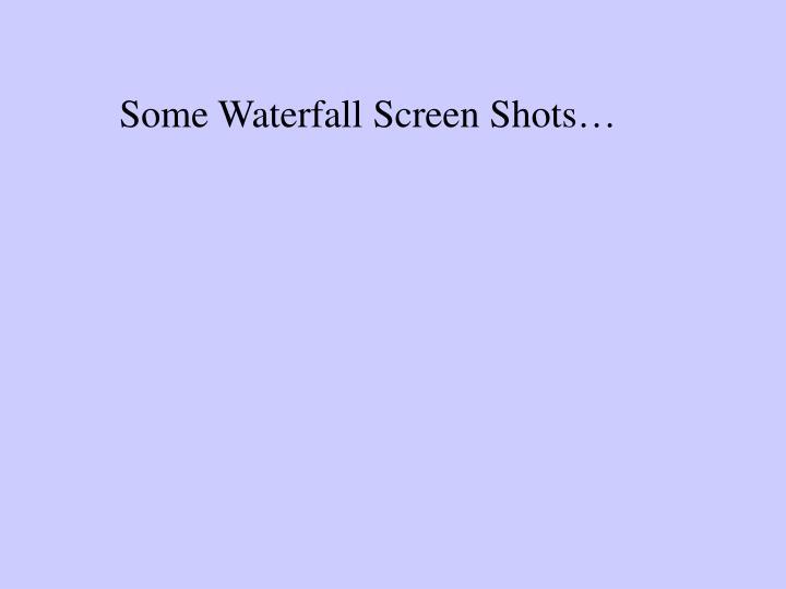 Some Waterfall Screen Shots…