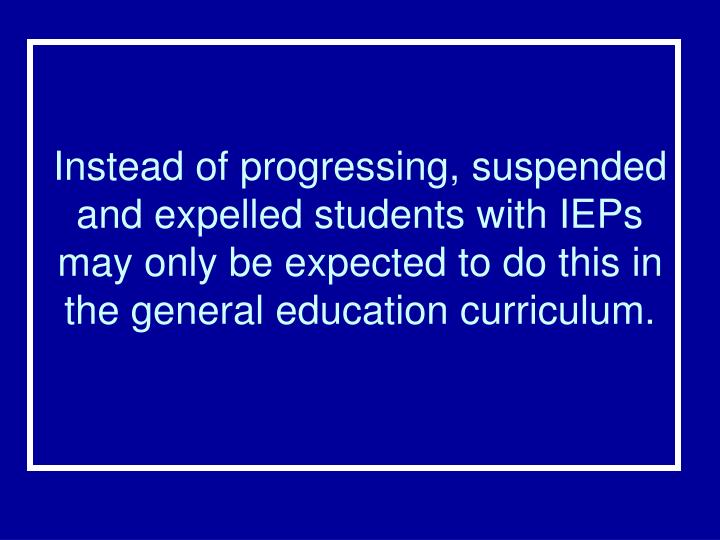 Instead of progressing, suspended and expelled students with IEPs may only be expected to do this in the general education curriculum.