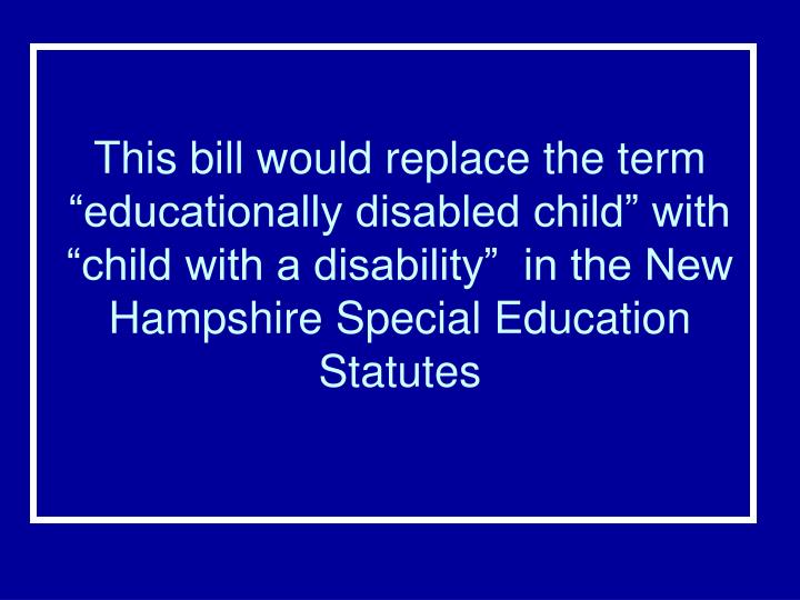 "This bill would replace the term ""educationally disabled child"" with ""child with a disability""  in the New Hampshire Special Education Statutes"