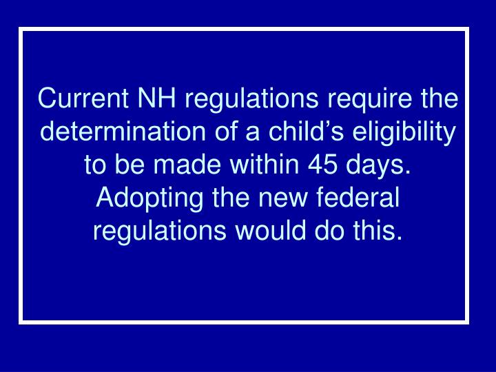 Current NH regulations require the determination of a child's eligibility to be made within 45 days.  Adopting the new federal regulations would do this.