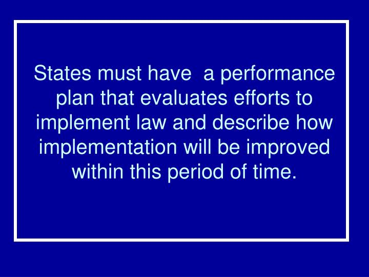 States must have  a performance plan that evaluates efforts to implement law and describe how implementation will be improved within this period of time.
