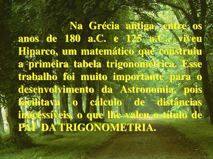 Na Grécia antiga, entre os anos de 180 a.C. e 125 a.C., viveu Hiparco, um matemático que construiu...