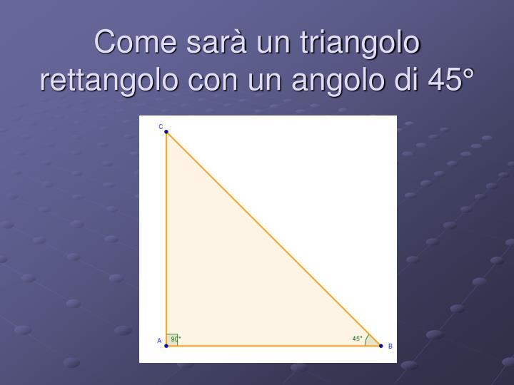 Come sarà un triangolo rettangolo con un angolo di 45°