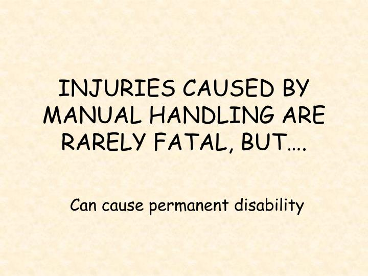 INJURIES CAUSED BY MANUAL HANDLING ARE RARELY FATAL, BUT….