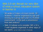 web 2 0 can disrupt our very idea of what a school education system or teacher is