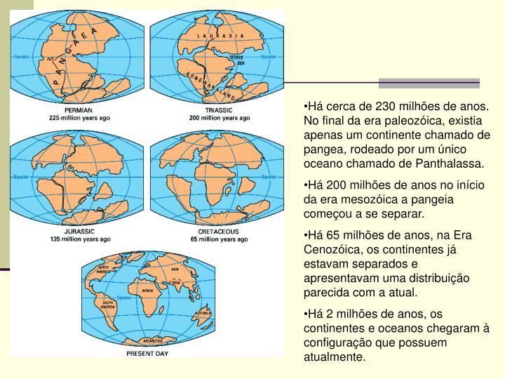 Há cerca de 230 milhões de anos. No final da era paleozóica, existia apenas um continente chamado de pangea, rodeado por um único oceano chamado de Panthalassa.