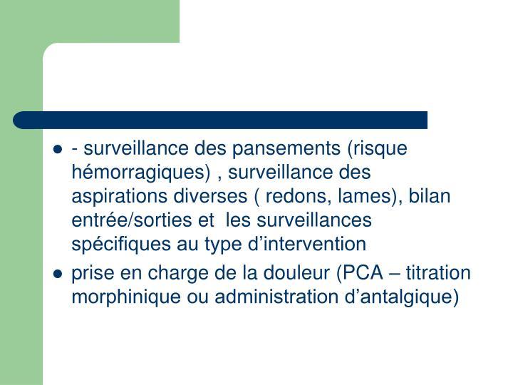- surveillance des pansements (risque hémorragiques) , surveillance des aspirations diverses ( redons, lames), bilan entrée/sorties et  les surveillances spécifiques au type d'intervention